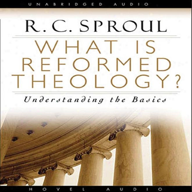 What Is Reformed Theology: Understanding The Basics (unabridged)