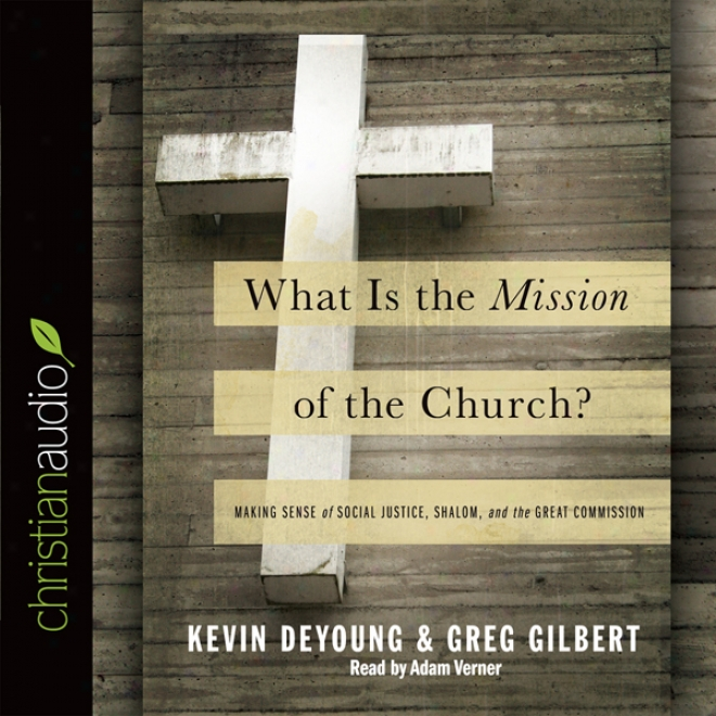 What Is The Mission Of The Church?: Making Sene Of Social Justice, Shalom And The Great Commission (unabridged)