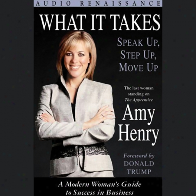 What It Takes: Speak Up, Step Up, Move Up; A Modern Woman's Guide To Success In Businesq