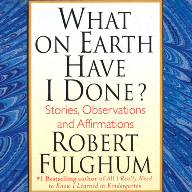 Whatever On Earth Have I Done?: Stories, Observations, And Affirmations (unabridged)