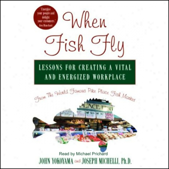 When Fish Fly: Lessons For Creating A Vital And Energizing Workplace (unabridged)