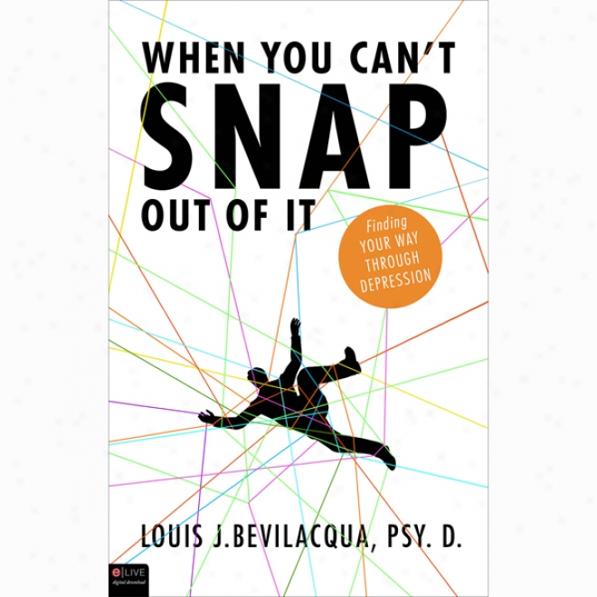 When You Can't Snap Out Of It: Finding Your Way Through Depression