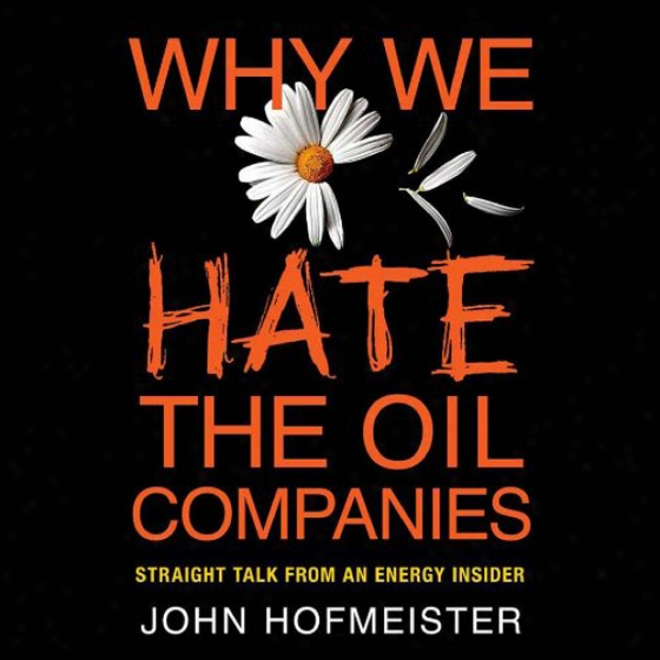 Why We Hate The Oil Companids: Straight Talk From An Energy Insider (unabridged)