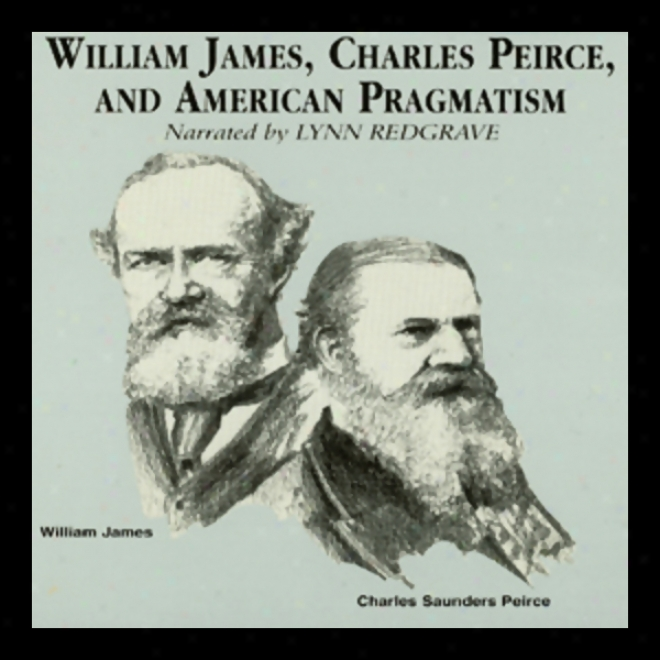 William James, Charles Peirce, And American Pragmatism (unabidged)