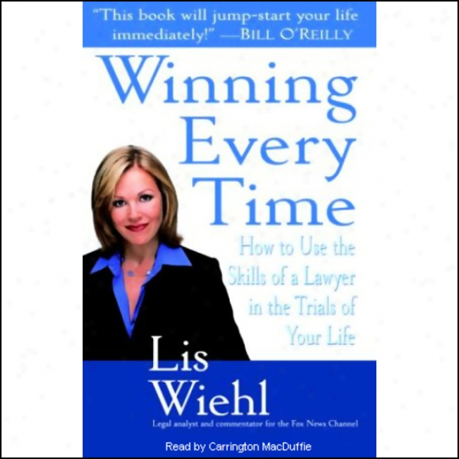 Winning Every Time: How To Use The Skills Of A Lawyer In The Trials Of Your Life (unabridged)