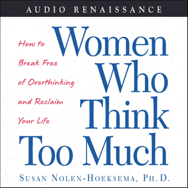 Women Who Think Too Much: How To Break Free Of Overthinking And Reclaim Yourr Life