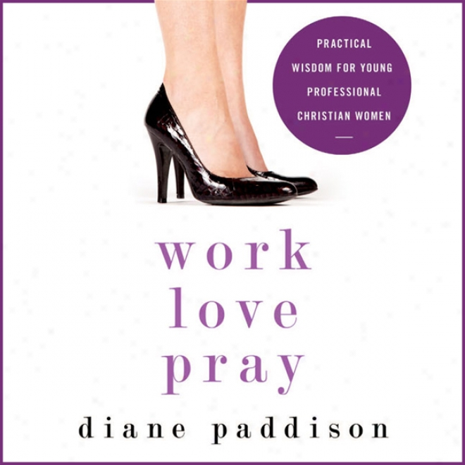 Work, Love, Pray: Practical Wisdom In spite of Young Professional Christian Women (unabridged)