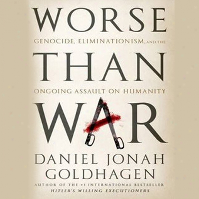 Worse Than War: Genocide, Eliminationism, And The Ongoing Assault On Humanity (unabridged)
