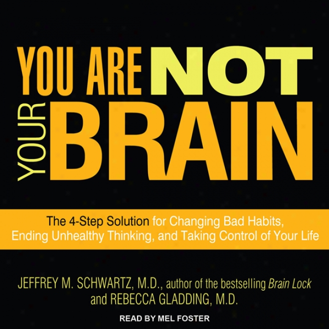 You Are Not Your Brain: The 4-step Solution For Changing Bad Habits, Ending Unhealthy Thinking, And Taking Control Of Your Life (unabridged )
