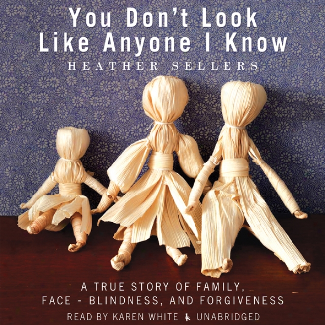 You Don't Look Like Anyone I Know: A True Story Of Family, Face-blindness, And Fkrgiveness (unabridged)