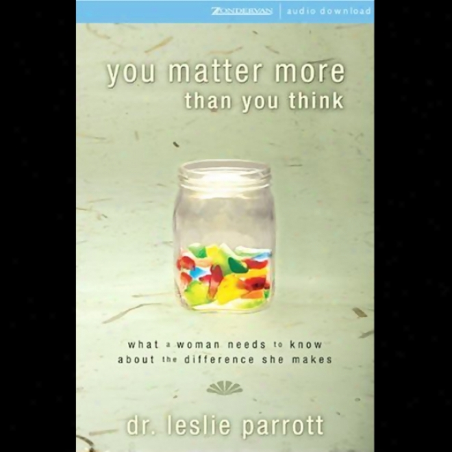 You Matter More Than You Think: What A Woman Needs To Know About The Difference She Makes (unabridged)