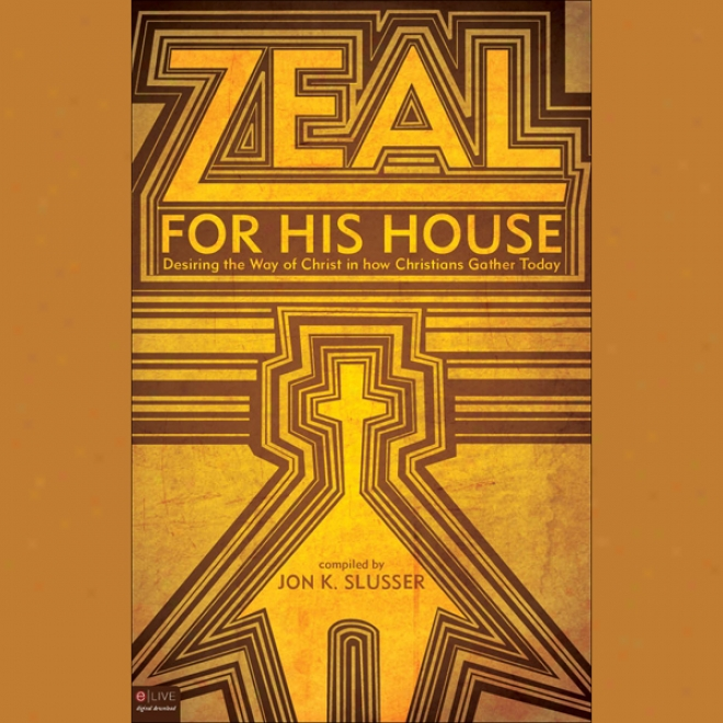 Zeal For His House: Desiring The Way Of Christ In How Chrostians Gather Today