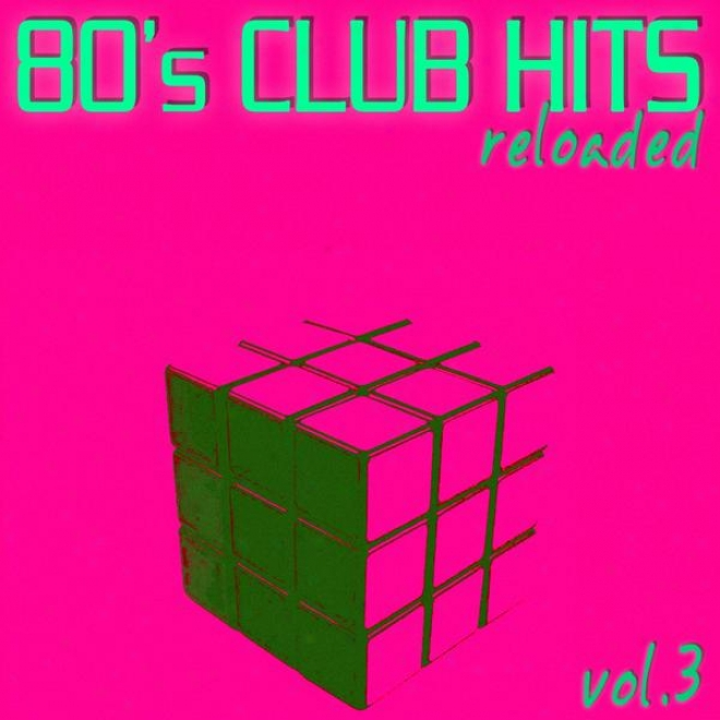 80's Club Hits Reloaded Vol.3 - Best Of Club, Dance, House, ElectroA nd Techno Remix Collection