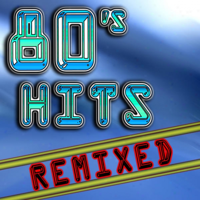 80's Hits Remixed (best 80's Top 40 Hits - Association, Measured movement, House & Techno Remix Collection)