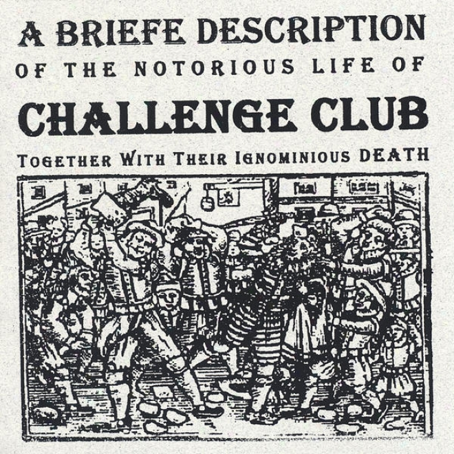 A Briefe Dexcription Of The Notorios Life Of Challenge Club Together With Their Ignominious Death