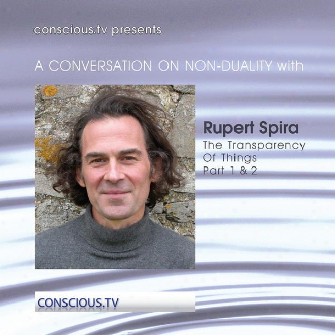 A Conversation On Non Duality: Rupert Spira - The Transparency Of Things Part 1 & 2