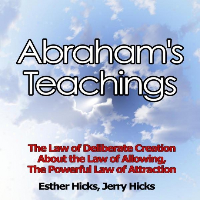 Abraham's Teachings - The Law Of Delibearte Creation, About The Law Of Allowing, The Powerful Law Of Attraction
