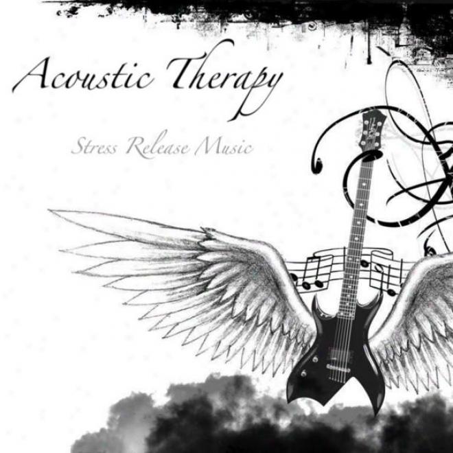 Acoustic Therapy: Music To De-stress And Realx Your Mind FromT he Troubles Of Life