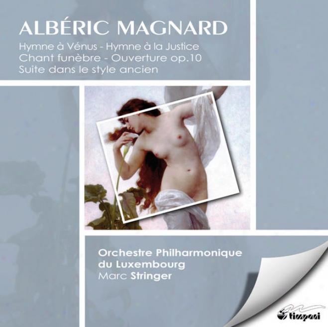Albã©ric Magnard: Orchestral Works (hymne à Vã©nus, Chant Funã¸bre, Hymne à La Justice, Suite Dans Le Style Ancien, Ouverture)
