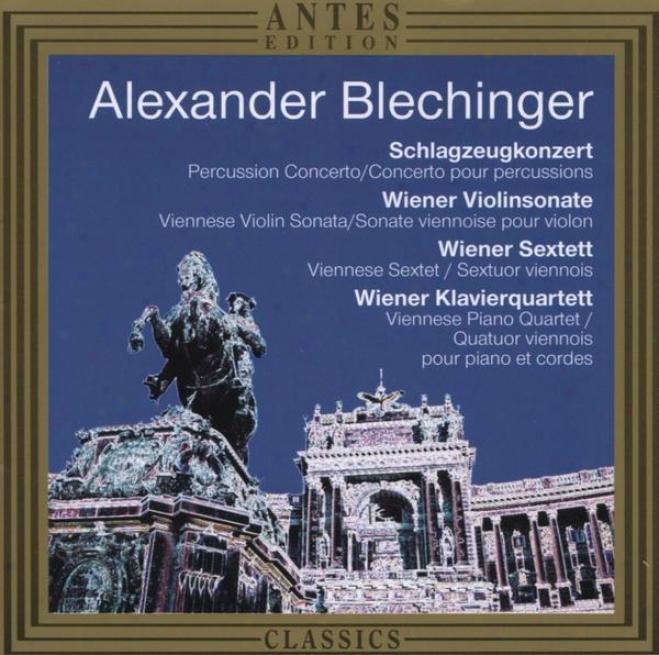 Alexander Blechinger: Schlagzeugkonzert, Wiener Violinsonate, Wiener Sextett, Wiener Klavierquartett