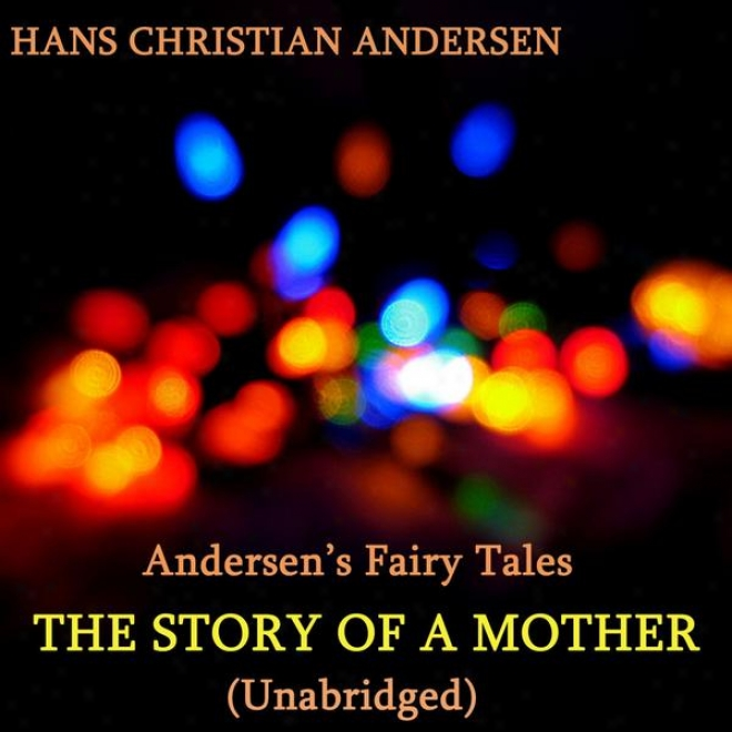 Andersen's Fairy Tales, The Story Of A Mother, Unabridged Story, By Hans Christian Andersen