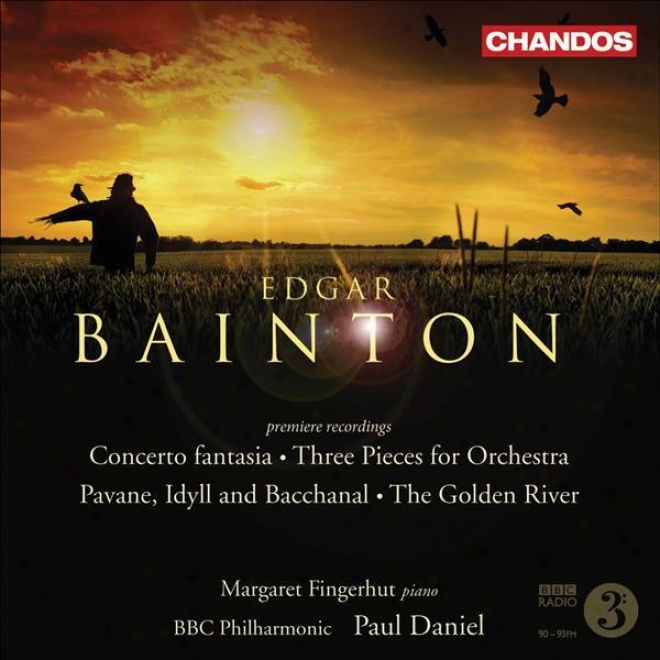 Bainton: 3 Pieces / Pavane, Idyll And Bacchanal / The Golden River / Concerto Fanasia