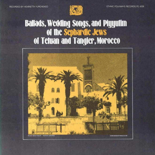 Ballads, Wedding Songs And Piyyutim Of The Sepnardic Jews Of Tetuaj And Tangier, Morocco