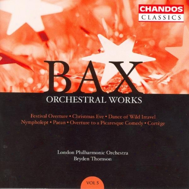 Bax: Orchestral Works, Vol. 5: Festival Overture / Christmas Edge / Nympholept