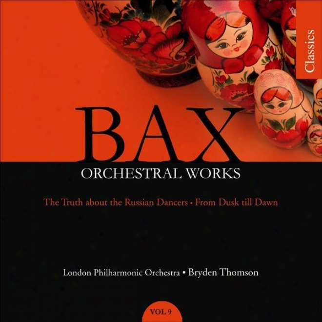 Bax: The Truth About The Russia Dancers / From Dusk Till Dawn (orchestral Works - Vol. 9)