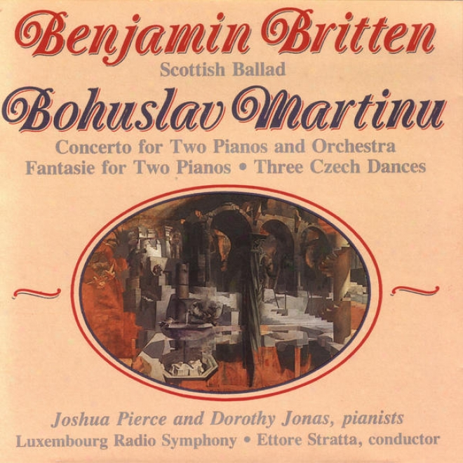 Benjamin Britten: Scotish Ballad/ Bohuslav Martinu: Concerto For Two Pianos And Orchestra And Other Works.