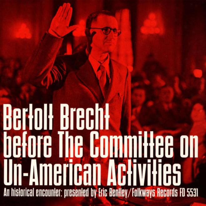 Bertolt Brecht Before The Committee On Un-american Activities: An Historical Encountee, Presented By Eric Bentley