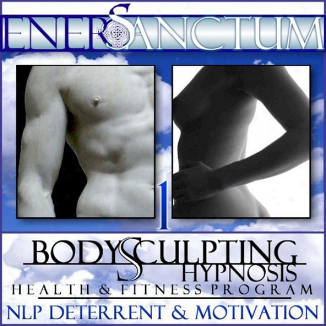 Body Sculpting Hypnosis Health And Fiyness Program: Nlp Deterrent And Motivation