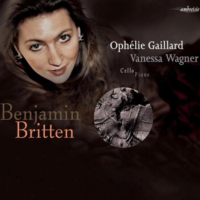Britten: Suites Nâ°2 Et Nâ°3 Pour Violoncelle Seul, Sonate Pour Violooncelle Et Piano