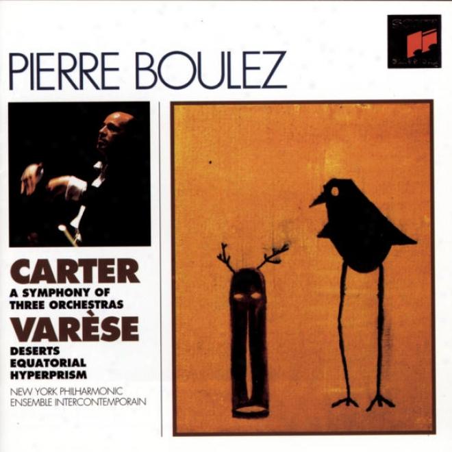 Carter: Symphony Of Three Orchsstras, Varese:  Deserts; Equatorial; Hyperprism