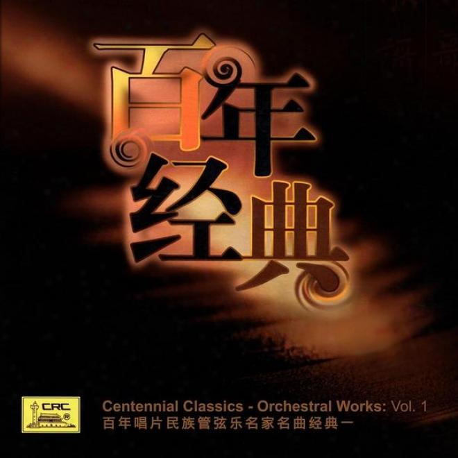 Centennial Classics - Orchestral Works: Vol. 1 (bai Nian Chang Pian Min Zu Guan Xian Yue Ming Jia Ming Qu Jing Dian Yi)