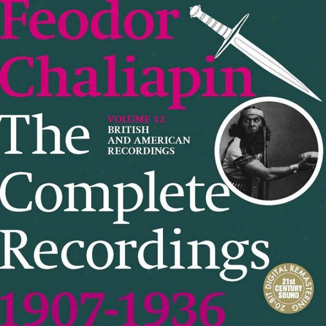 Chaliapin: The Complete Recordinsg 1907-1936 Vilume 12. British And American Recordings