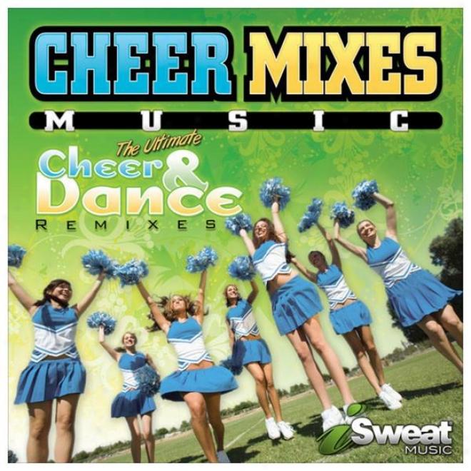 Cheer Mixes! Cheerleaxing & Dance Remixes In :30 Sec, :45 Sec; 1:30 More Full Versions Of Pop Hit Songs