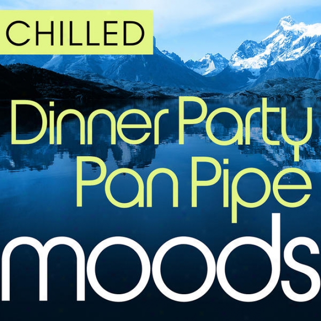 Chillee Dinner Party Pn Pipe Moods - 36 Dinner Party All Tim ePanpipe Classics