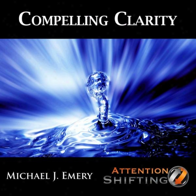 Compelling Clarity - Nlp And Ericksonian Hypnosis For Creting Clarity Regarding Important Situations