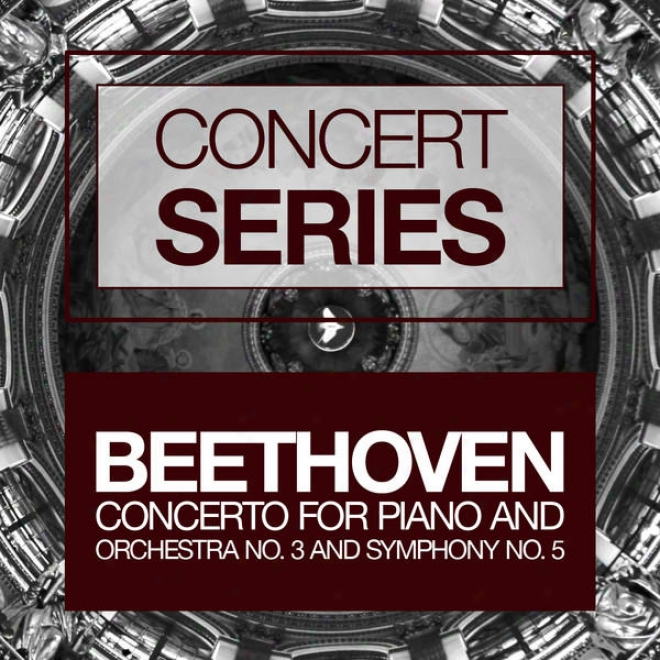 Concert Series: Besthoven - Concerto For Piano And Orchestar No. 3 And Symphony No. 5