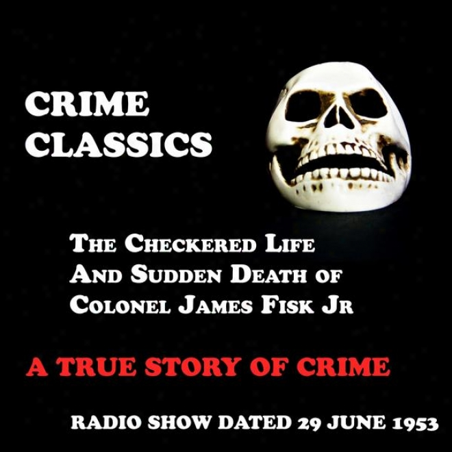 Crime Classics, A True Story Of Crime, The Checkered Life And Sudden Death Of Colonel James Fisk Jr