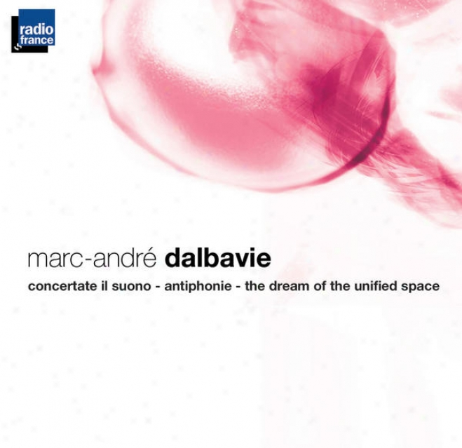 Dalbavie : Concertate Il Suono - Antiphonie - The Dream Of The Unified Space
