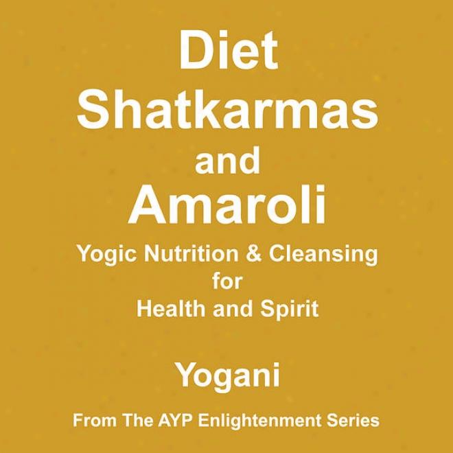 Diet, Shatkarmas And Amaroli - Yogic Nutrition & Cleznsing For Health And Spirit