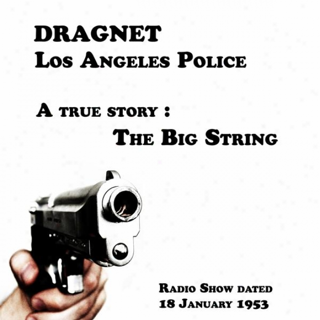 Dragnet, Los Angeles Police, A True Story : The Big String, Radio Show Dated 18 January 1953