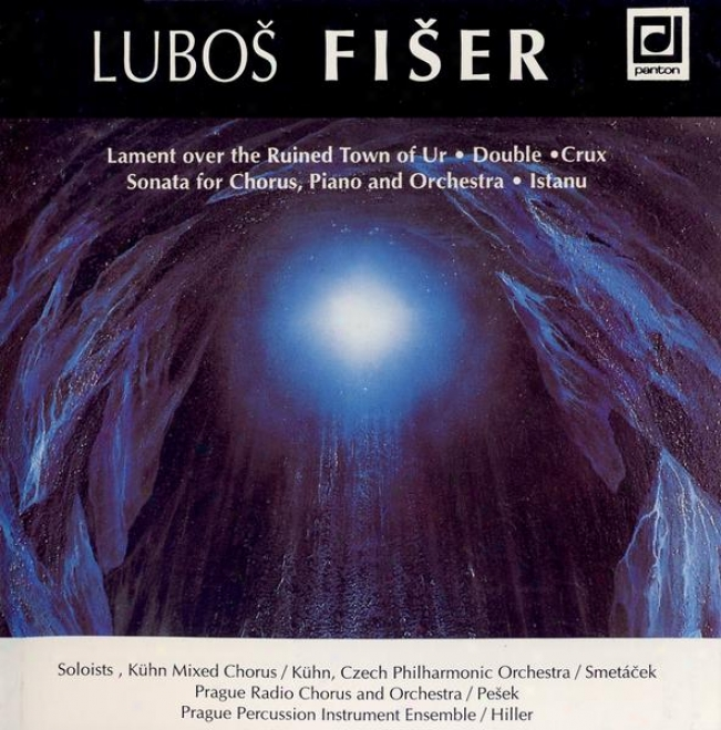 Fiser: Lament Over The Ruined Town Of Ur, Double, Crux, Sonta For Chorus, Piano And Orchestra, Istanu
