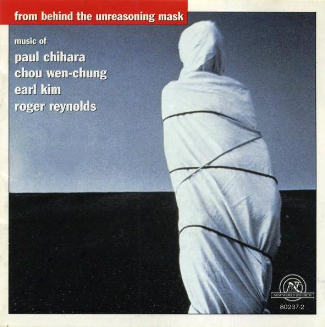 From Behind The Unreasoning Mask: Music Of Paul Chihara, Chou Wen-chung, Earl Kim & Roger Reynolds