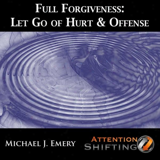 Full Pardon - Let Go Of Hurt & Offense With Guided Imagery, Self Hypnosis And Neuro-linguistic Programming (nlp)