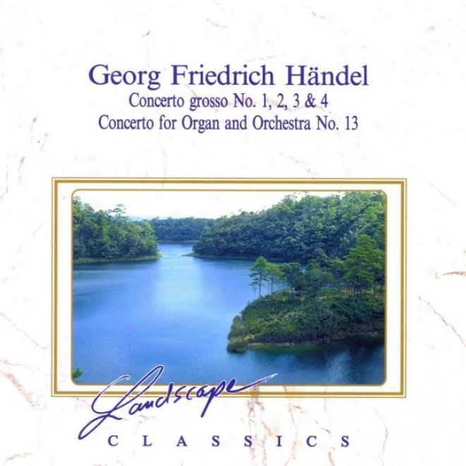 Georg Friedrich Hã¤ndel: Concerto Grosso 1, 2, 3 & 4, Konzert Fã¼r Orgel & Orchester Nr. 13, F-dur