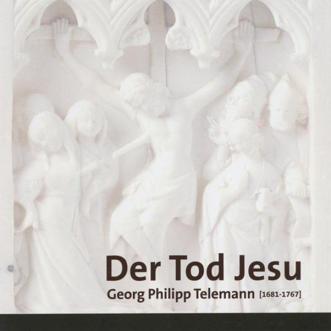 Georg Philipp Telemann, Der Tod Jesu, Passion Cantata For Soloists, Choir And Orchestra, Twv 5:6