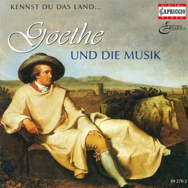 Goethe And Music, Vol. 1 - Beethoven, L. Van / Mendelssohn, Felix / Gounod, C.-f. / Berlioz, H. / Massenet, J. / Mahler, G. / Spoh